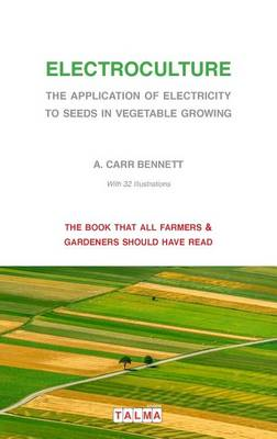 Electroculture - The Application of Electricity to Seeds in Vegetable Growing by Alexander Carr Bennett