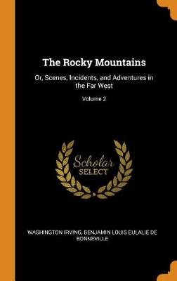 The Rocky Mountains: Or, Scenes, Incidents, and Adventures in the Far West; Volume 2 by Washington Irving