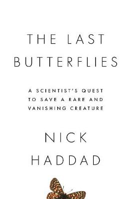 The Last Butterflies: A Scientist's Quest to Save a Rare and Vanishing Creature by Nick Haddad