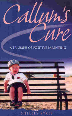 Callum's Cure: A Triumph of Positive Parenting by Shelley Sykes