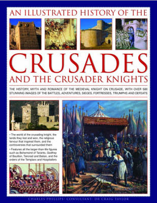 Illustrated History of the Crusades and Crusader Knights by Charles Phillips