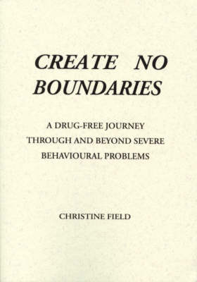 Create No Boundaries: A Drug-Free Journey through and beyond Severe Behavioural Problem by Christine Field
