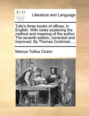 Tully's Three Books of Offices, in English. with Notes Explaning the Method and Meaning of the Author. the Seventh Edition, Corrected and Improved. by Thomas Cockman, by Marcus Tullius Cicero