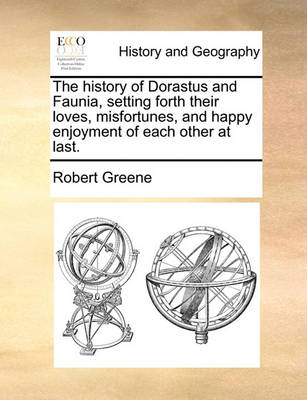 The History of Dorastus and Faunia, Setting Forth Their Loves, Misfortunes, and Happy Enjoyment of Each Other at Last. by Robert Greene