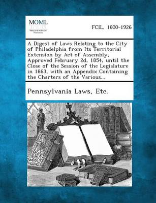 A Digest of Laws Relating to the City of Philadelphia from Its Territorial Extension by Act of Assembly, Approved February 2D, 1854, Until the Close of the Session of the Legislature in 1863, with an Appendix Containing the Charters of the Various... by Etc Pennsylvania Laws