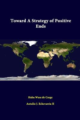 Toward A Strategy of Positive Ends by Antulio J. Echevarria II