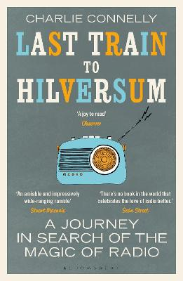 Last Train to Hilversum: A journey in search of the magic of radio by Mr Charlie Connelly