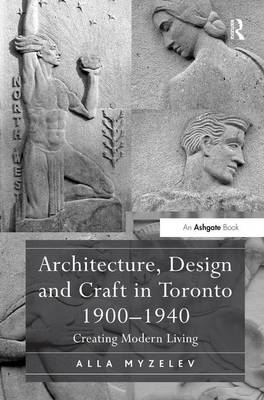 Architecture, Design and Craft in Toronto 1900-1940 by Alla Myzelev