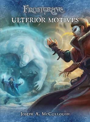 Frostgrave: Ulterior Motives by Joseph A. McCullough