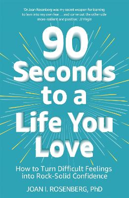 90 Seconds to a Life You Love: How to Turn Difficult Feelings into Rock-Solid Confidence by Dr Joan Rosenberg