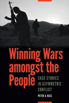 Winning Wars Amongst the People by Peter A. Kiss