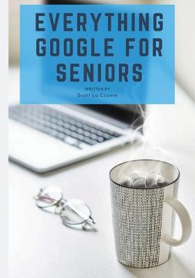 Everything Google for Seniors: The Unofficial Guide to Gmail, Google Apps, Chromebooks, and More! by Scott La Counte