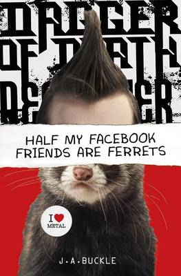 Half My Facebook Friends Are Ferrets by J. A. Buckle