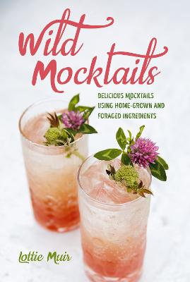 Wild Mocktails: Delicious Mocktails Using Home-Grown and Foraged Ingredients by Lottie Muir
