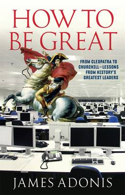 How To Be Great: From Cleopatra To Churchill Lessons From History's Greatest Leaders by James Adonis