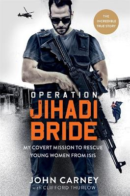 Operation Jihadi Bride: My Covert Mission to Rescue Young Women from ISIS - The Incredible True Story by John Carney