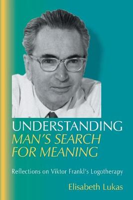 Understanding Man's Search for Meaning: Reflections on Viktor Frankl's Logotherapy by Elisabeth S Lukas