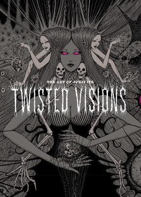 The Art of Junji Ito: Twisted Visions by Junji Ito