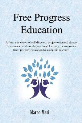 Free Progress Education: A futuristic vision of self-directed, project-oriented, direct-democratic, and non-hierarchical, learning communities from primary education to academic research by Marco Masi
