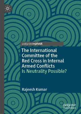 The International Committee of the Red Cross in Internal Armed Conflicts: Is Neutrality Possible? by Rajeesh Kumar
