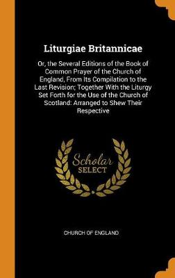 Liturgiae Britannicae: Or, the Several Editions of the Book of Common Prayer of the Church of England, from Its Compilation to the Last Revision; Together with the Liturgy Set Forth for the Use of the Church of Scotland: Arranged to Shew Their Respective by Church of England