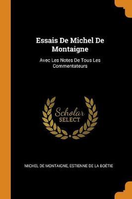 Essais de Michel de Montaigne: Avec Les Notes de Tous Les Commentateurs by Michel Montaigne