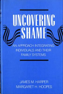 Uncovering Shame: An Approach Integrating Individuals and Their Family Systems by James M. Harper