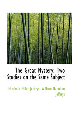 The Great Mystery: Two Studies on the Same Subject by Elizabeth Miller Jefferys