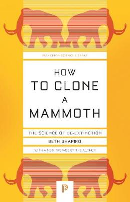 How to Clone a Mammoth: The Science of De-Extinction by Beth Shapiro
