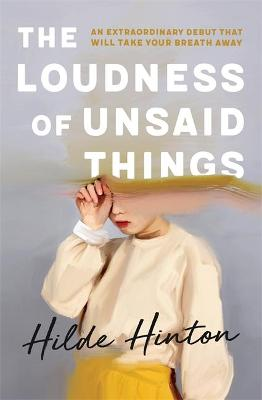 The Loudness of Unsaid Things by Hilde Hinton