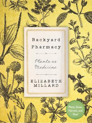 Backyard Pharmacy: Plants as Medicine - Plant, Grow, Harvest, and Heal by Elizabeth Millard