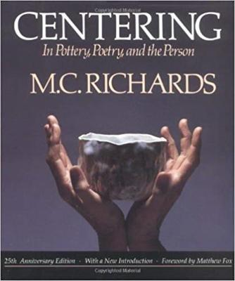 Centering in Pottery, Poetry, and the Person by Mary Caroline Richards