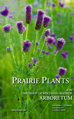 Prairie Plants of the University of Wisconsin-Madison Arboretum by Theodore S. Cochrane