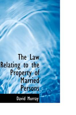 The Law Relating to the Property of Married Persons by David Murray