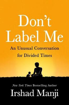 Don't Label Me: An Unusual Conversation for Divided Times by Irshad Manji