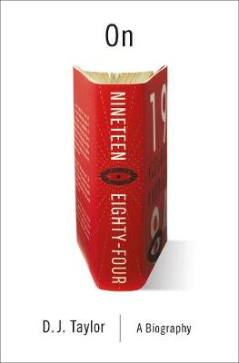 On Nineteen Eighty-Four: A Biography by D. J. Taylor
