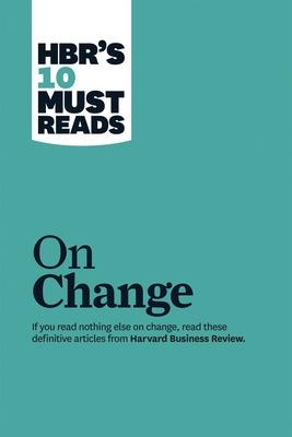 HBR's 10 Must Reads on Change Management (including featured article 'Leading Change,' by John P. Kotter) by Harvard Business Review