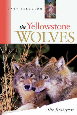 The Yellowstone Wolves, the First Year by Gary Ferguson