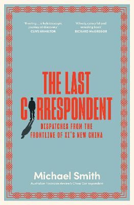 The Last Correspondent: Dispatches from the frontline of Xi's new China by Michael Smith