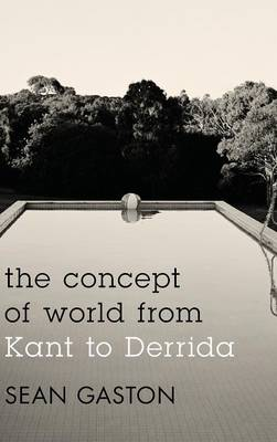 Concept of World from Kant to Derrida by Sean Gaston