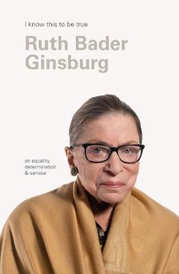 Ruth Bader Ginsburg (I Know This to be True): On Equality, Determination & Service by Geoff Blackwell