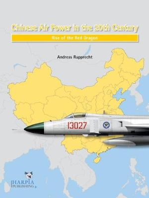 Chinese Air Power in the 20th Century: Rise of the Red Dragon by Andreas Rupprecht