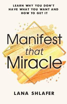 Manifest that Miracle: Learn Why You Don't Have What You Want and How to Get It by Lana Shlafer