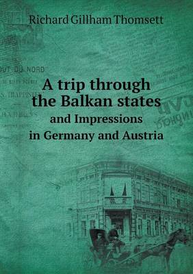 A Trip Through the Balkan States and Impressions in Germany and Austria by Richard Gillham Thomsett