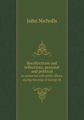 Recollections and Reflections, Personal and Political as Connected with Public Affairs, During the Reign of George III by John Nicholls