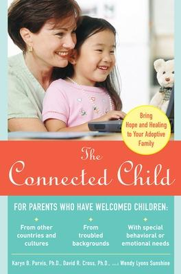 The Connected Child: Bring Hope and Healing to Your Adoptive Family by Karyn Brand Purvis