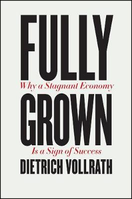 Fully Grown: Why a Stagnant Economy Is a Sign of Success by Dietrich Vollrath