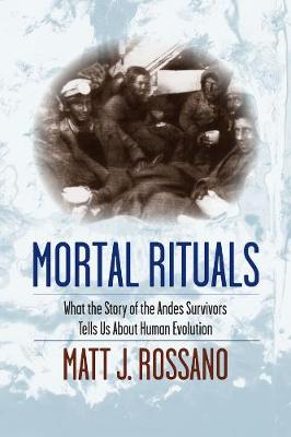 Mortal Rituals: What the Story of the Andes Survivors Tells Us About Human Evolution by Matt J. Rossano