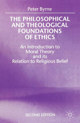 The Philosophical and Theological Foundations of Ethics by Peter Byrne