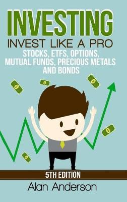 Investing: Invest Like A Pro: Stocks, ETFs, Options, Mutual Funds, Precious Metals and Bonds by Alan Anderson
